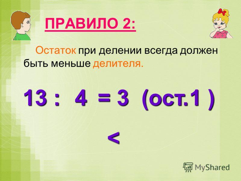 ПРАВИЛО 2: Остаток при делении всегда должен быть меньше делителя. 13 : = 3 (ост. ) 41