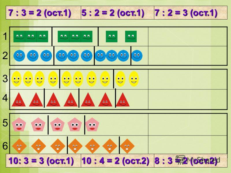 Найди соответствие рисунка и записи 1 2 3 4 5 6 8 : 3 = 2 (ост.2) 10 : 4 = 2 (ост.2) 10: 3 = 3 (ост.1) 7 : 2 = 3 (ост.1) 5 : 2 = 2 (ост.1) 7 : 3 = 2 (ост.1)