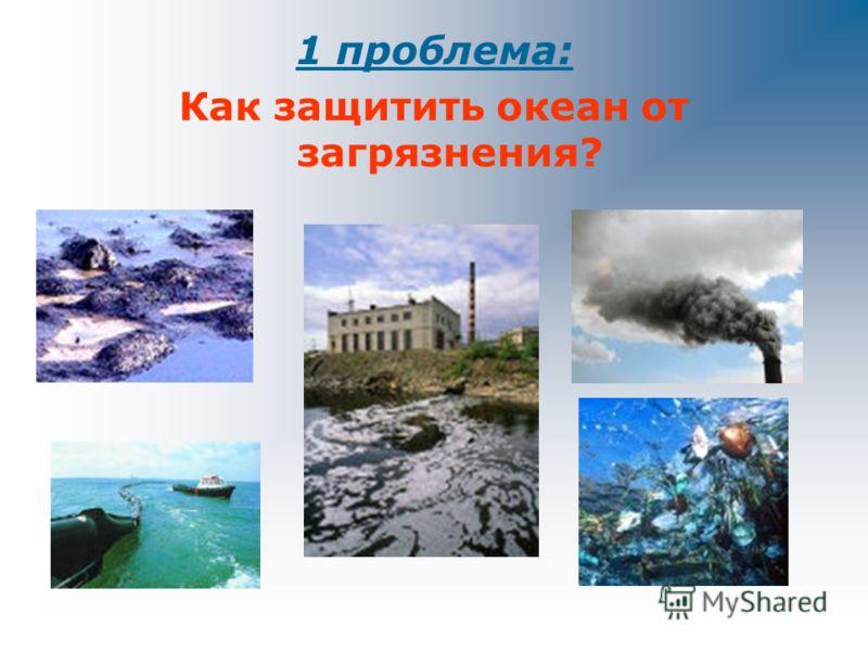 1 проблема: Как защитить океан от загрязнения? 2 проблема: Как спасти леса? 3 проблема: Как избавиться от мусора?