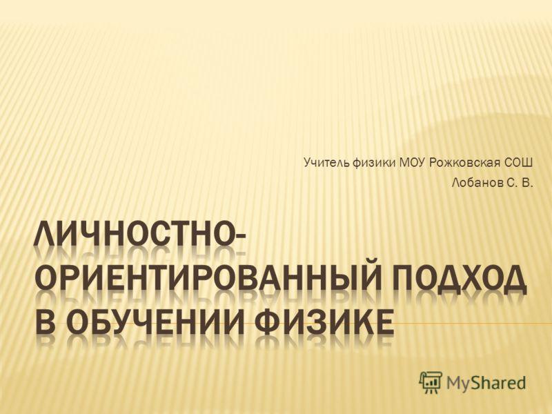Учитель физики МОУ Рожковская СОШ Лобанов С. В.