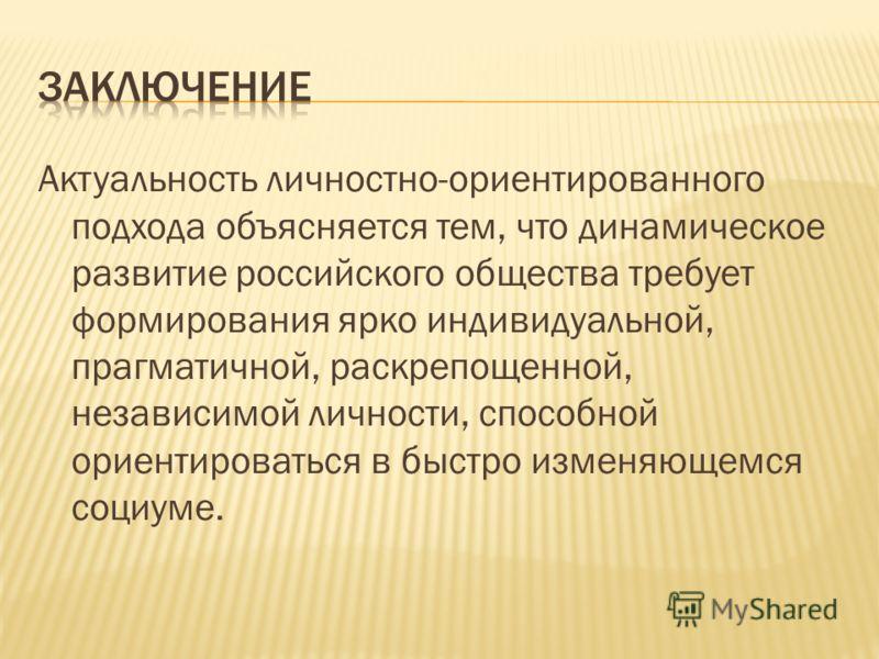 Актуальность личностно-ориентированного подхода объясняется тем, что динамическое развитие российского общества требует формирования ярко индивидуальной, прагматичной, раскрепощенной, независимой личности, способной ориентироваться в быстро изменяюще