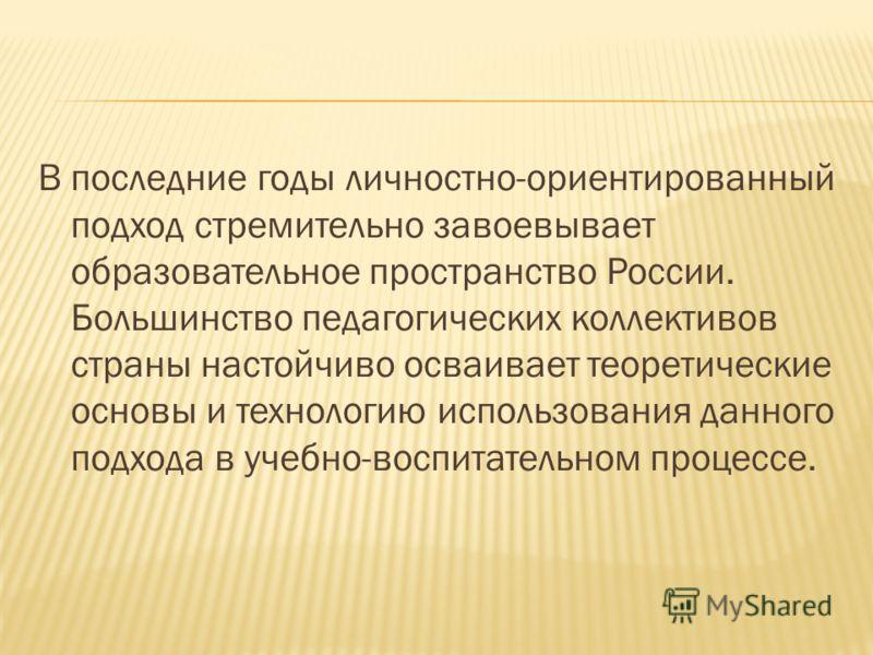 В последние годы личностно-ориентированный подход стремительно завоевывает образовательное пространство России. Большинство педагогических коллективов страны настойчиво осваивает теоретические основы и технологию использования данного подхода в учебн