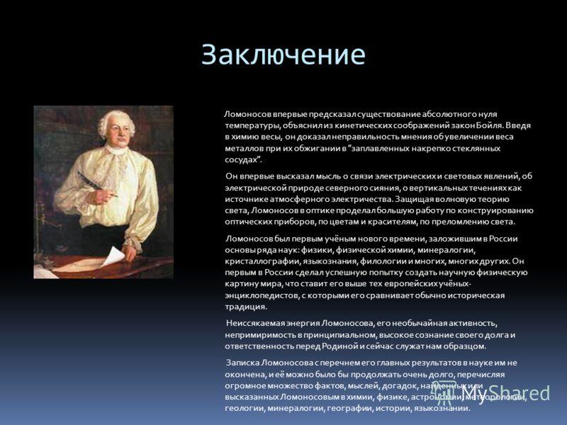 Заключение Ломоносов впервые предсказал существование абсолютного нуля температуры, объяснил из кинетических соображений закон Бойля. Введя в химию весы, он доказал неправильность мнения об увеличении веса металлов при их обжигании в заплавленных нак