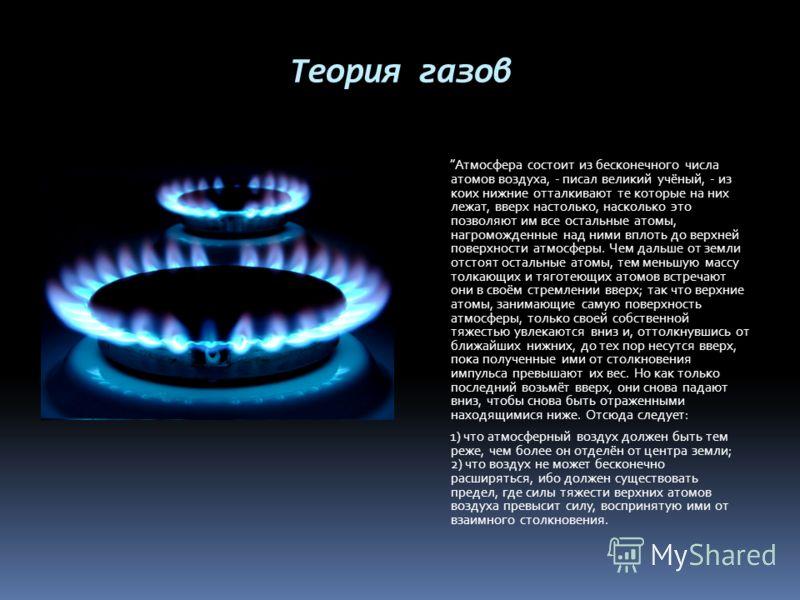 Теория газов Атмосфера состоит из бесконечного числа атомов воздуха, - писал великий учёный, - из коих нижние отталкивают те которые на них лежат, вверх настолько, насколько это позволяют им все остальные атомы, нагроможденные над ними вплоть до верх