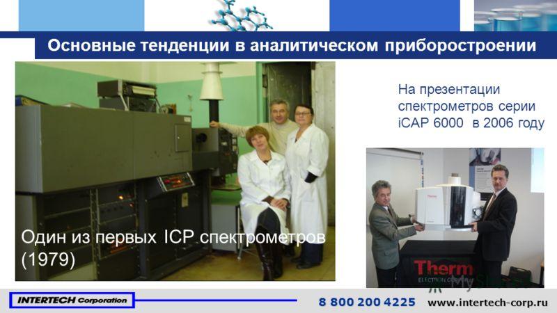Основные тенденции в аналитическом приборостроении Один из первых ICP спектрометров (1979) На презентации спектрометров серии iCAP 6000 в 2006 году 8 800 200 4225 www.intertech-corp.ru