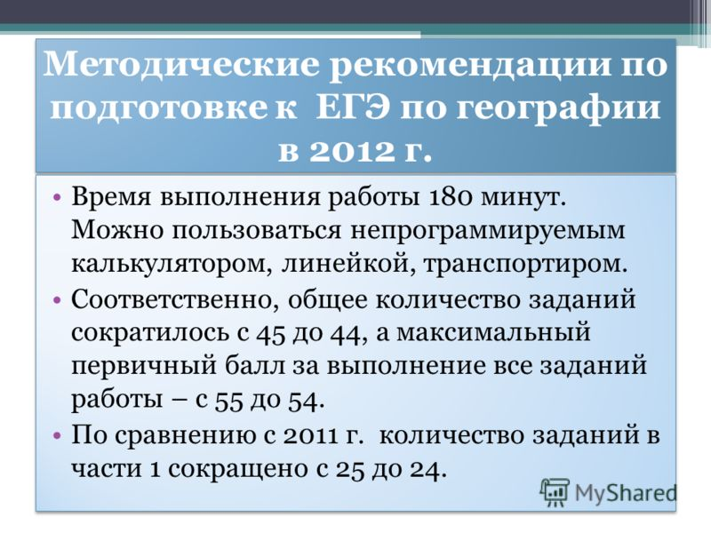 Методические рекомендации по подготовке к ЕГЭ по географии в 2012 г. Время выполнения работы 180 минут. Можно пользоваться непрограммируемым калькулятором, линейкой, транспортиром. Соответственно, общее количество заданий сократилось с 45 до 44, а ма
