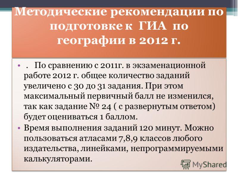 Методические рекомендации по подготовке к ГИА по географии в 2012 г.. По сравнению с 2011г. в экзаменационной работе 2012 г. общее количество заданий увеличено с 30 до 31 задания. При этом максимальный первичный балл не изменился, так как задание 24