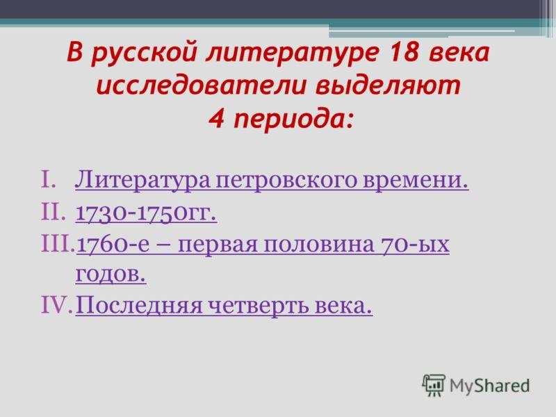 В русской литературе 18 века исследователи выделяют 4 периода: I.Литература петровского времени. II.1730-1750гг. III.1760-е – первая половина 70-ых годов. IV.Последняя четверть века.