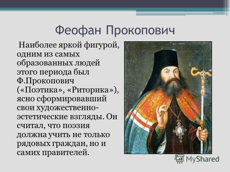Феофан Прокопович Наиболее яркой фигурой, одним из самых образованных людей этого периода был Ф.Прокопович («Поэтика», «Риторика»), ясно сформировавший свои художественно- эстетические взгляды. Он считал, что поэзия должна учить не только рядовых гра
