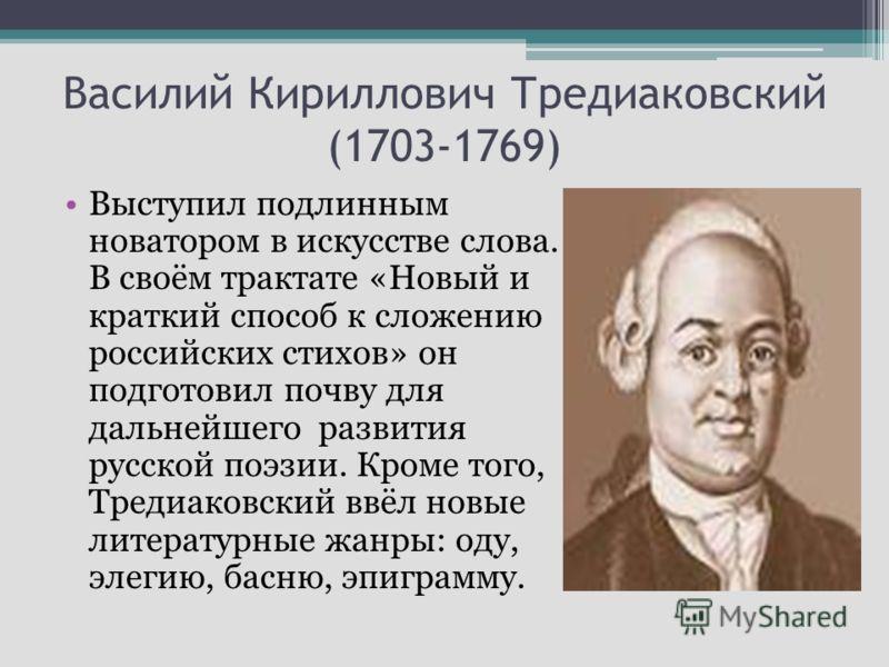 Василий Кириллович Тредиаковский (1703-1769) Выступил подлинным новатором в искусстве слова. В своём трактате «Новый и краткий способ к сложению российских стихов» он подготовил почву для дальнейшего развития русской поэзии. Кроме того, Тредиаковский