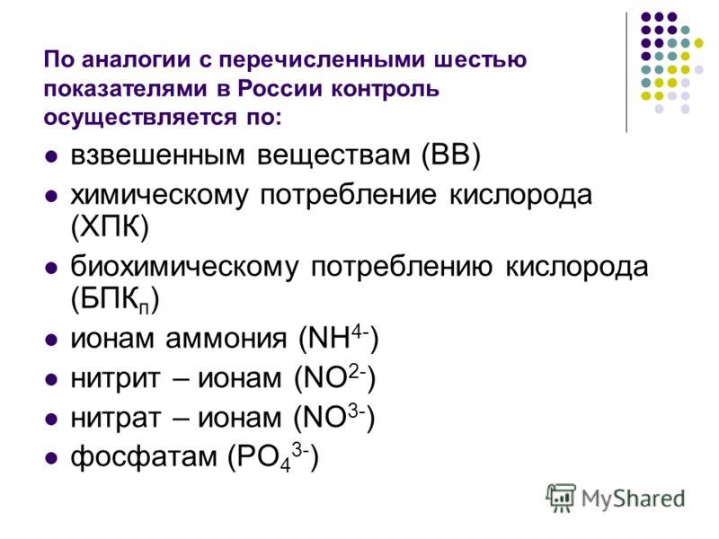 По аналогии с перечисленными шестью показателями в России контроль осуществляется по: взвешенным веществам (ВВ) химическому потребление кислорода (ХПК) биохимическому потреблению кислорода (БПК п ) ионам аммония (NH 4- ) нитрит – ионам (NО 2- ) нитра