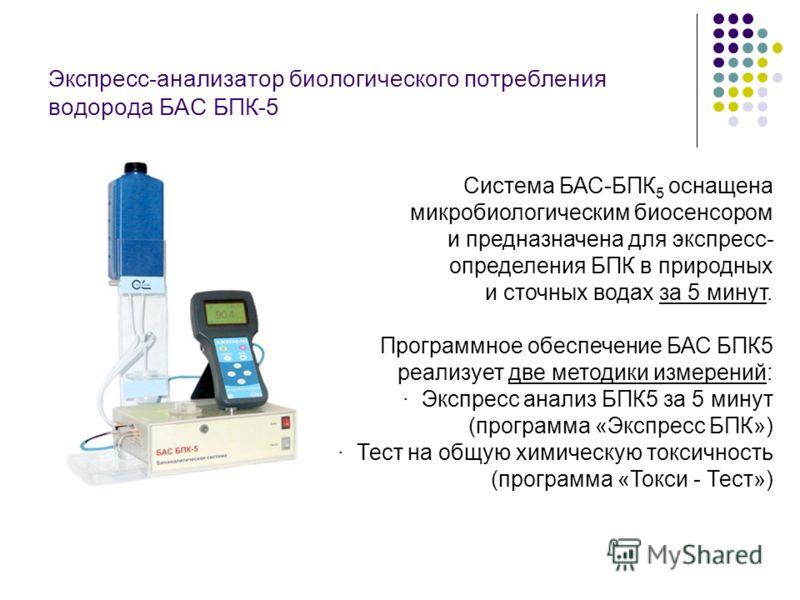 Экспресс-анализатор биологического потребления водорода БАС БПК-5 Система БАС-БПК 5 оснащена микробиологическим биосенсором и предназначена для экспресс- определения БПК в природных и сточных водах за 5 минут. Программное обеспечение БАС БПК5 реализу