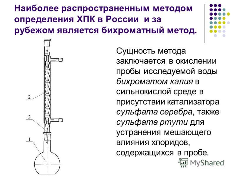 Наиболее распространенным методом определения ХПК в России и за рубежом является бихроматный метод. Сущность метода заключается в окислении пробы исследуемой воды бихроматом калия в сильнокислой среде в присутствии катализатора сульфата серебра, такж