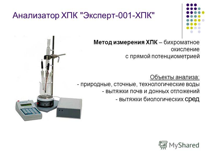Анализатор ХПК Эксперт-001-ХПК Метод измерения ХПК – бихроматное окисление с прямой потенциометрией Объекты анализа: - природные, сточные, технологические воды - вытяжки почв и донных отложений - вытяжки биологических сред