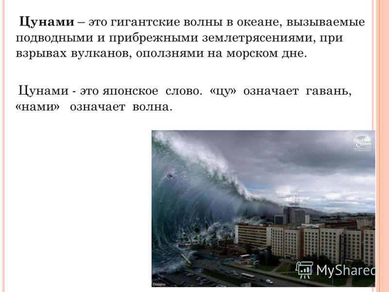 Цунами – это гигантские волны в океане, вызываемые подводными и прибрежными землетрясениями, при взрывах вулканов, оползнями на морском дне. Цунами - это японское слово. «цу» означает гавань, «нами» означает волна.