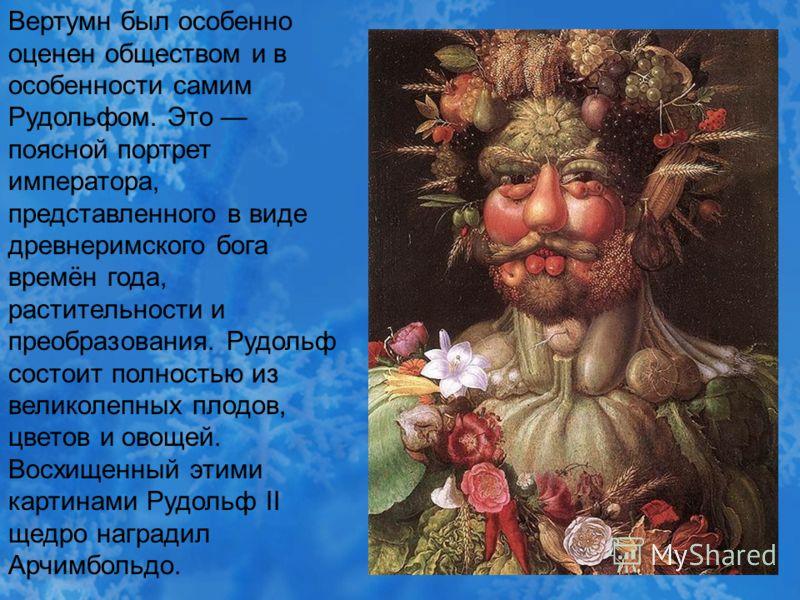 Вертумн был особенно оценен обществом и в особенности самим Рудольфом. Это поясной портрет императора, представленного в виде древнеримского бога времён года, растительности и преобразования. Рудольф состоит полностью из великолепных плодов, цветов и