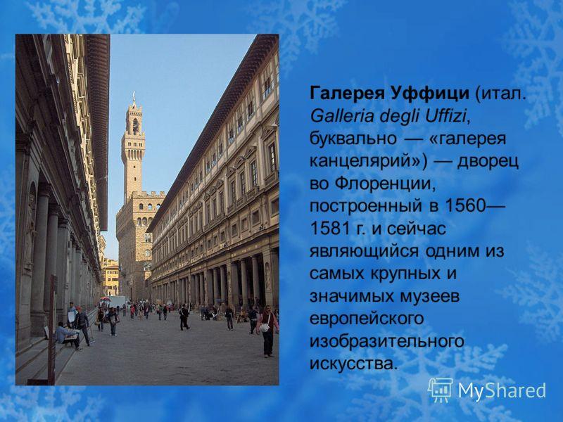 Галерея Уффици (итал. Galleria degli Uffizi, буквально «галерея канцелярий») дворец во Флоренции, построенный в 1560 1581 г. и сейчас являющийся одним из самых крупных и значимых музеев европейского изобразительного искусства.