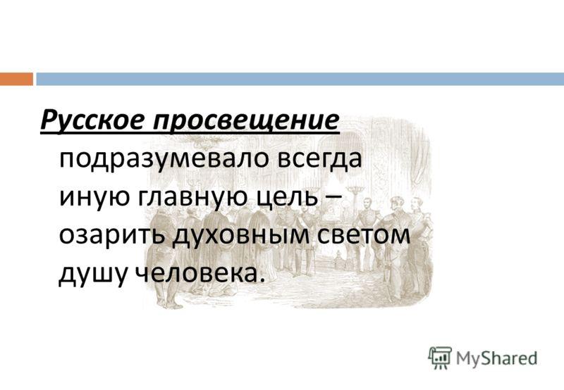Русское просвещение подразумевало всегда иную главную цель – озарить духовным светом душу человека.