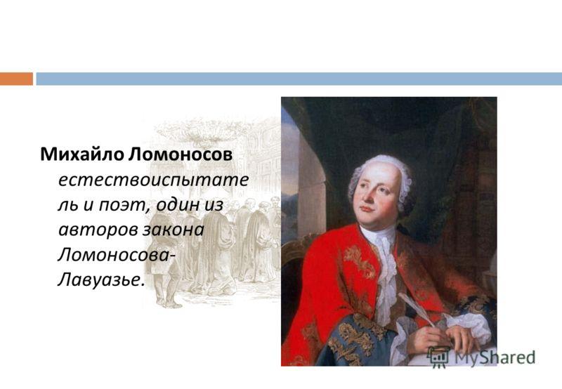 Михайло Ломоносов естествоиспытате ль и поэт, один из авторов закона Ломоносова - Лавуазье.