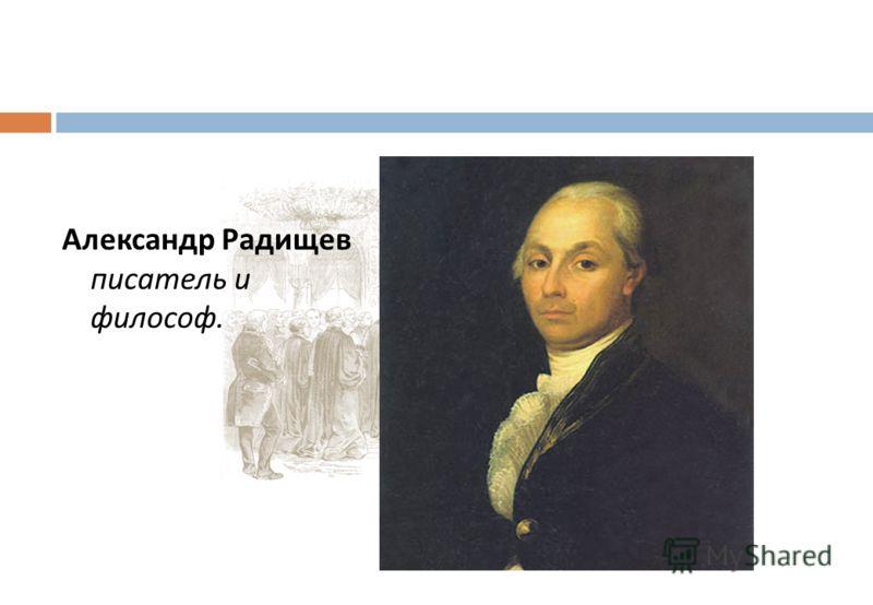Александр Радищев писатель и философ.