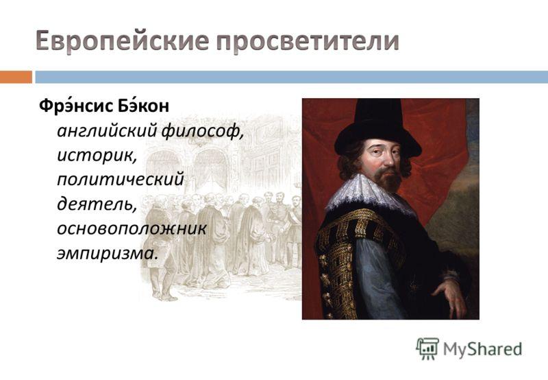 Фрэнсис Бэкон английский философ, историк, политический деятель, основоположник эмпиризма.