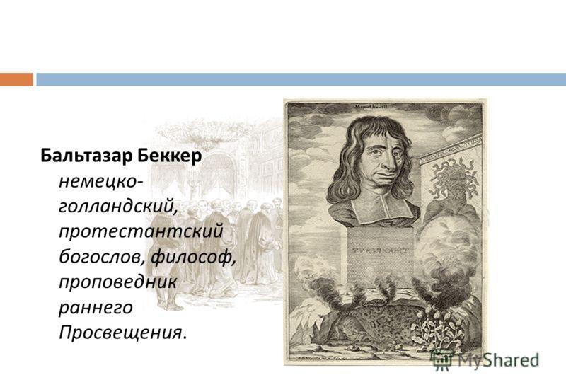Бальтазар Беккер немецко - голландский, протестантский богослов, философ, проповедник раннего Просвещения.