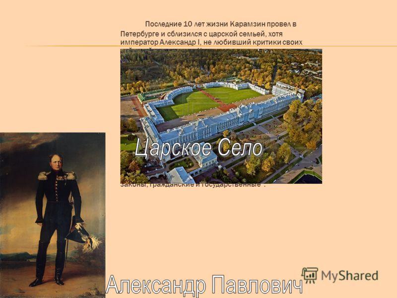 Последние 10 лет жизни Карамзин провел в Петербурге и сблизился с царской семьей, хотя император Александр I, не любивший критики своих действий, относился к Карамзину сдержанно со времени подачи