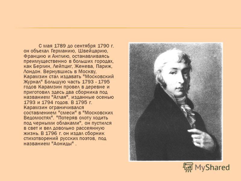 С мая 1789 до сентября 1790 г. он объехал Германию, Швейцарию, Францию и Англию, останавливаясь преимущественно в больших городах, как Берлин, Лейпциг, Женева, Париж, Лондон. Вернувшись в Москву, Карамзин стал издавать