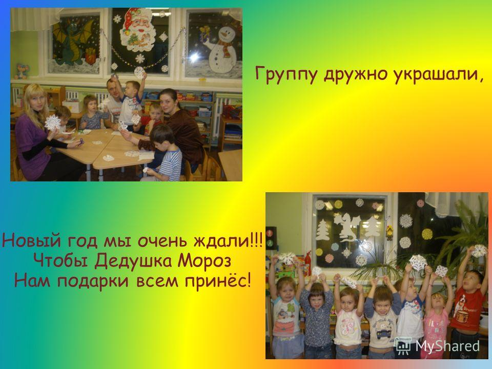 Новый год мы очень ждали!!! Чтобы Дедушка Мороз Нам подарки всем принёс! Группу дружно украшали,