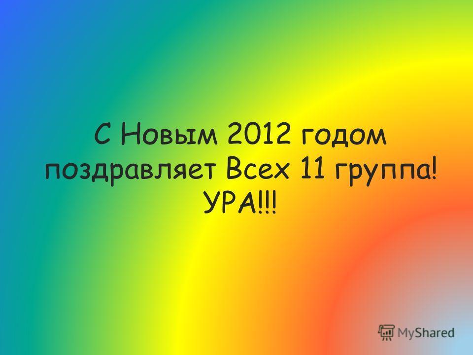 С Новым 2012 годом поздравляет Всех 11 группа! УРА!!!