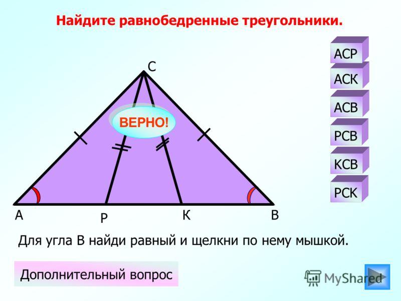 АК Р С В АСК PCB АСВ АСР KCB PCK Найдите равнобедренные треугольники. Дополнительный вопрос Для угла В найди равный и щелкни по нему мышкой. ВЕРНО!