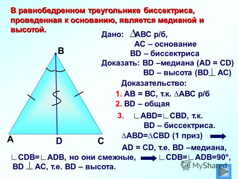А В Доказательство: АВD=СBD (1 приз) DС Дано: АВС р/б, АС – основание ВD – биссектриса Доказать: ВD –медиана (АD = СD) ВD – высота (ВD АС) В равнобедренном треугольнике биссектриса, проведенная к основанию, является медианой и высотой. 1. АВ = ВС, т.