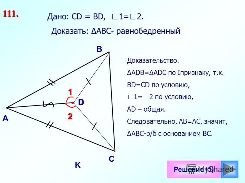 1 Решение (5) B С D K Дано: СD = ВD, 1= 2. 111. А 2 Доказать: АВС- равнобедренный Доказательство. АDВ=АDС по Iпризнаку, т.к. ВD=СD по условию, 1= 2 по условию, АD – общая. Следовательно, АВ=АС, значит, АВС-р/б с основанием ВС.