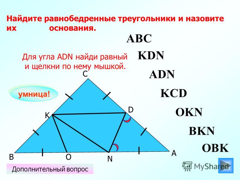 ABC O N K D С В А Найдите равнобедренные треугольники и назовите их основания. ADN OBK KCD KDN BKN OKN Для угла АDN найди равный и щелкни по нему мышкой. Дополнительный вопрос умница!
