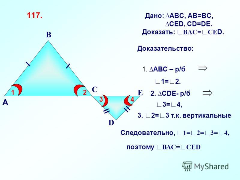117. Дано: АВС, АВ=ВС, СЕD, СD=DЕ. Доказать: ВАС=СЕ D. В С D Е 12 34 Доказательство: 1. АВС – р/б 1=2. 2. CDE- р/б 3=4, 3. 2=3 т.к. вертикальные Следовательно, 1=2=3=4, поэтому ВАС=СЕD А