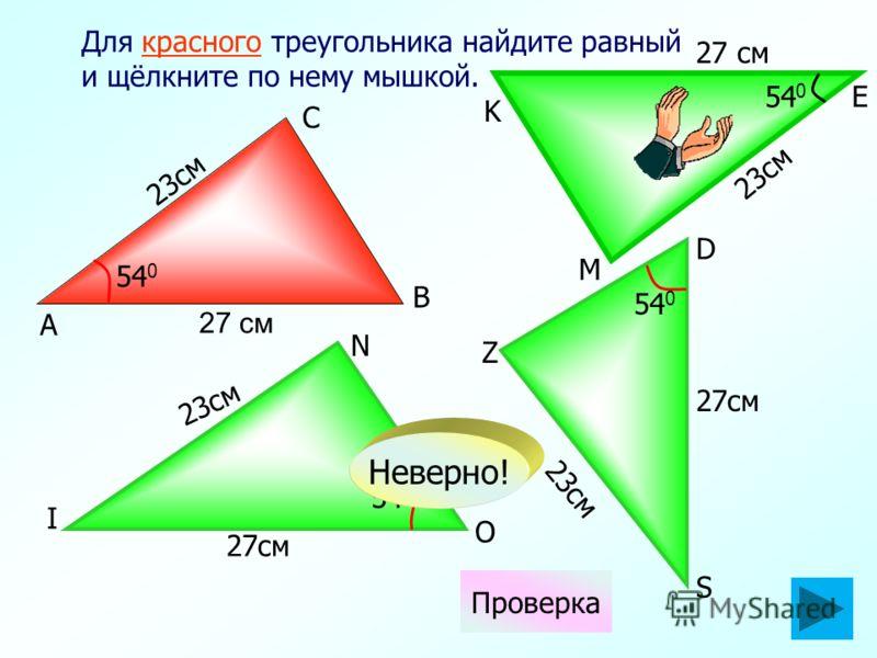 27см 54 0 Для красного треугольника найдите равный и щёлкните по нему мышкой. 27см 23см 54 0 23см 54 0 23см Проверка 54 0 Неверно! S K D А N I O C B M E Z 27 см 23см