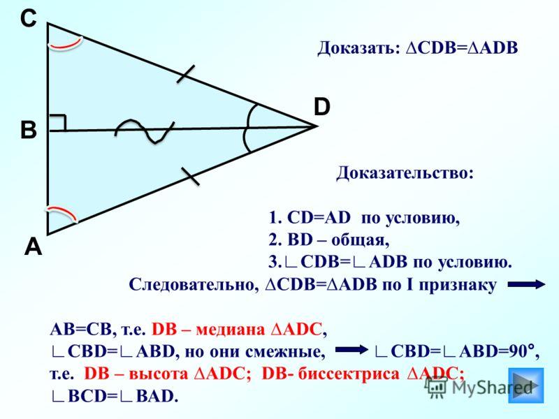 А D В C Доказательство: 1. СD=АD по условию, 2. ВD – общая, 3.СDВ=АDВ по условию. Следовательно, СDВ=АDВ по I признаку АВ=СВ, т.е. DВ – медиана АDС, СВD=АВD, но они смежные, СВD=АВD=90°, т.е. DВ – высота АDС; DВ- биссектриса АDС; ВСD=ВАD. Доказать: С