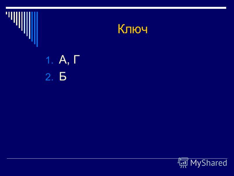 Ключ 1. А, Г 2. Б