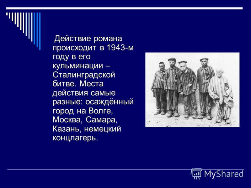 Действие романа происходит в 1943-м году в его кульминации – Сталинградской битве. Места действия самые разные: осаждённый город на Волге, Москва, Самара, Казань, немецкий концлагерь.
