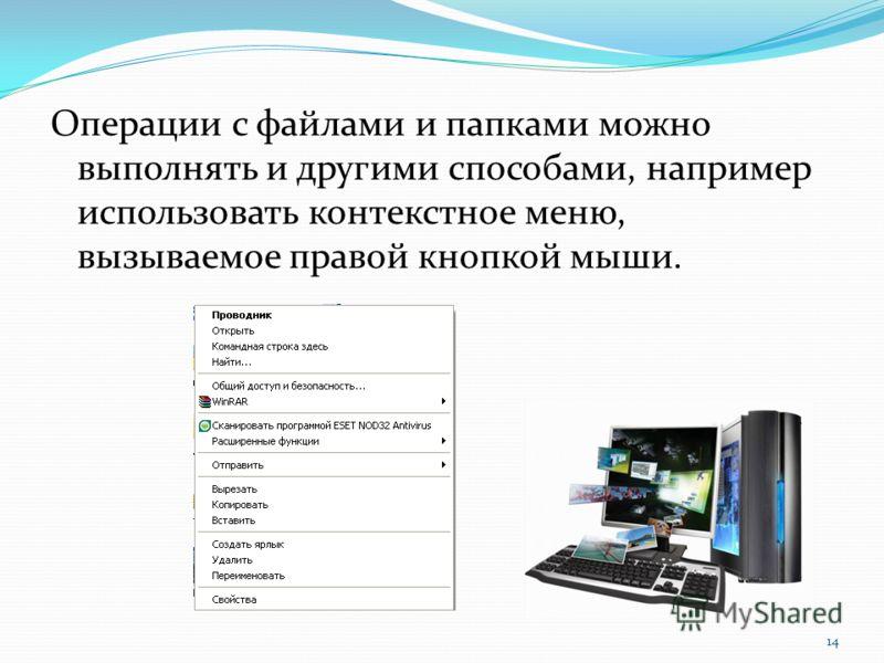 Операции с файлами и папками можно выполнять и другими способами, например использовать контекстное меню, вызываемое правой кнопкой мыши. 14
