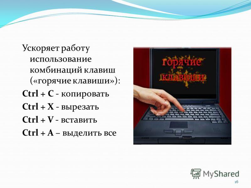 Ускоряет работу использование комбинаций клавиш («горячие клавиши»): Ctrl + C - копировать Ctrl + X - вырезать Ctrl + V - вставить Ctrl + A – выделить все 16