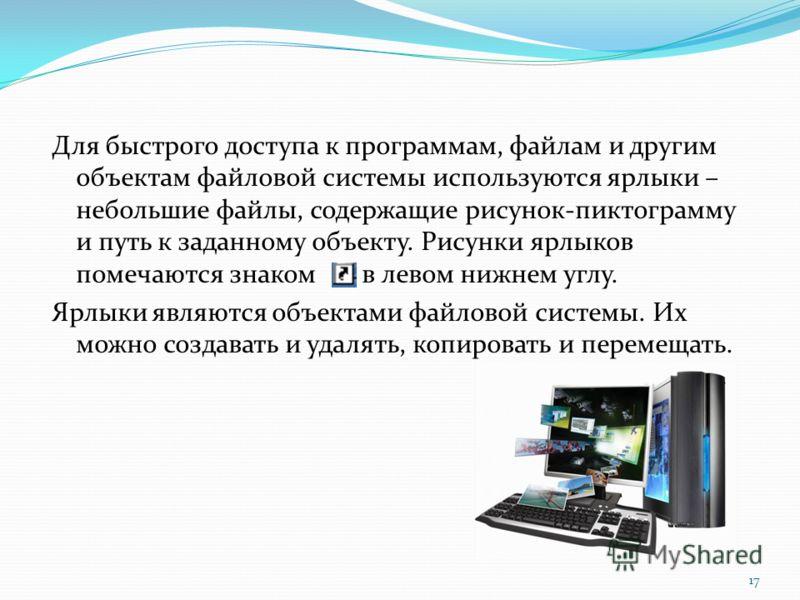 Для быстрого доступа к программам, файлам и другим объектам файловой системы используются ярлыки – небольшие файлы, содержащие рисунок-пиктограмму и путь к заданному объекту. Рисунки ярлыков помечаются знаком в левом нижнем углу. Ярлыки являются объе