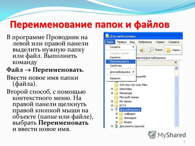 Переименование папок и файлов В программе Проводник на левой или правой панели выделить нужную папку или файл. Выполнить команду Файл Переименовать. Ввести новое имя папки (файла). Второй способ, с помощью контекстного меню. На правой панели щелкнуть