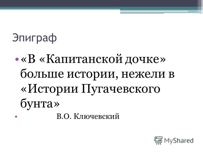 Эпиграф «В «Капитанской дочке» больше истории, нежели в «Истории Пугачевского бунта» В.О. Ключевский
