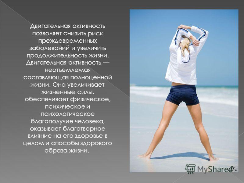 Двигательная активность позволяет снизить риск преждевременных заболеваний и увеличить продолжительность жизни. Двигательная активность неотъемлемая составляющая полноценной жизни. Она увеличивает жизненные силы, обеспечивает физическое, психическое