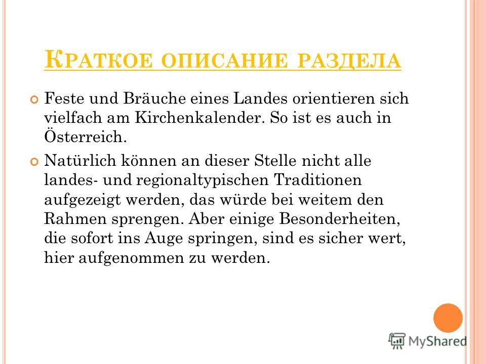 К РАТКОЕ ОПИСАНИЕ РАЗДЕЛА Feste und Bräuche eines Landes orientieren sich vielfach am Kirchenkalender. So ist es auch in Österreich. Natürlich können an dieser Stelle nicht alle landes- und regionaltypischen Traditionen aufgezeigt werden, das würde b