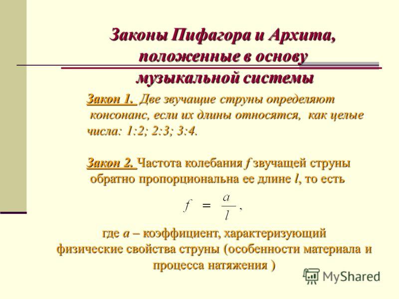 Законы Пифагора и Архита, положенные в основу музыкальной системы музыкальной системы Закон 1. Две звучащие струны определяют консонанс, если их длины относятся, как целые консонанс, если их длины относятся, как целые числа: 1:2; 2:3; 3:4. Закон 2. Ч