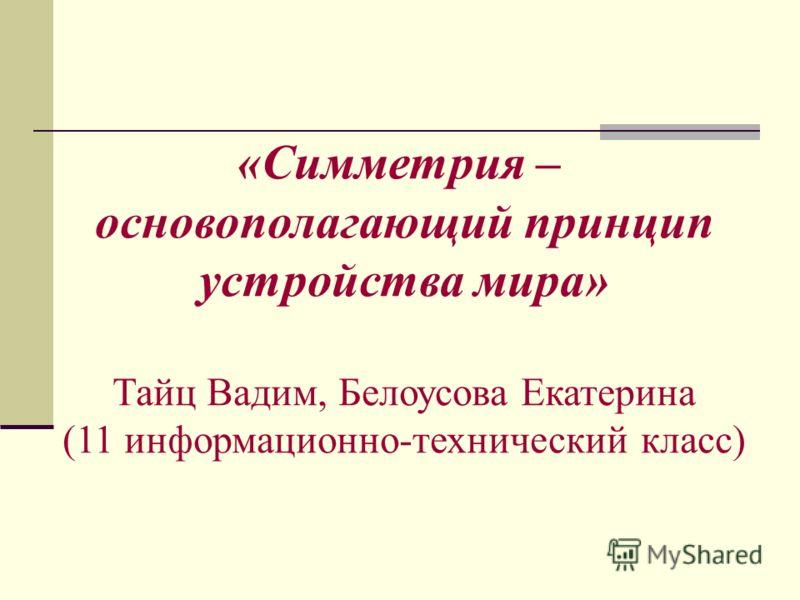 «Симметрия – основополагающий принцип устройства мира» Тайц Вадим, Белоусова Екатерина (11 информационно-технический класс)