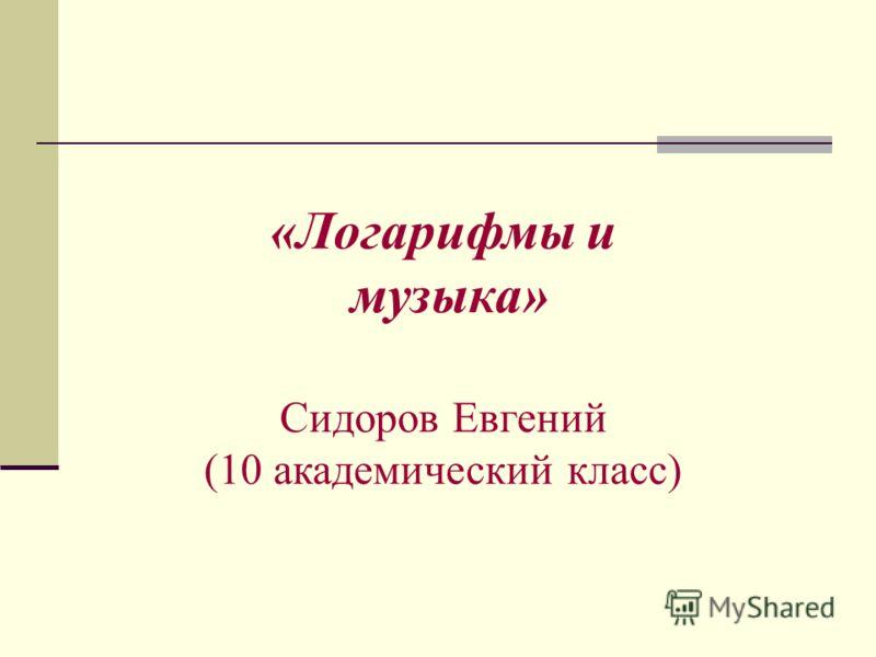 «Логарифмы и музыка» Сидоров Евгений (10 академический класс)