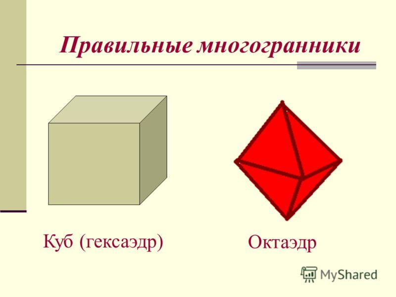 Правильные многогранники Куб (гексаэдр) Октаэдр